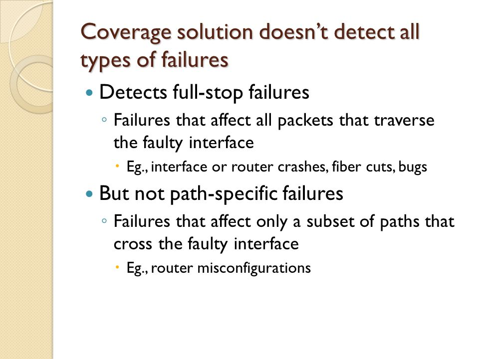 Coverage solution doesn't detect all types of failures Detects full-stop failures ◦ Failures that affect all packets that traverse the faulty interface  Eg., interface or router crashes, fiber cuts, bugs But not path-specific failures ◦ Failures that affect only a subset of paths that cross the faulty interface  Eg., router misconfigurations