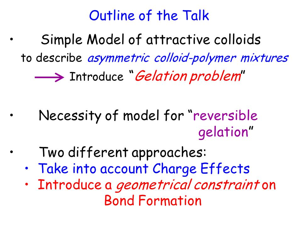 Outline of the Talk Simple Model of attractive colloids to describe asymmetric colloid-polymer mixtures Introduce Gelation problem Necessity of model for reversible gelation Two different approaches: Take into account Charge Effects Introduce a geometrical constraint on Bond Formation