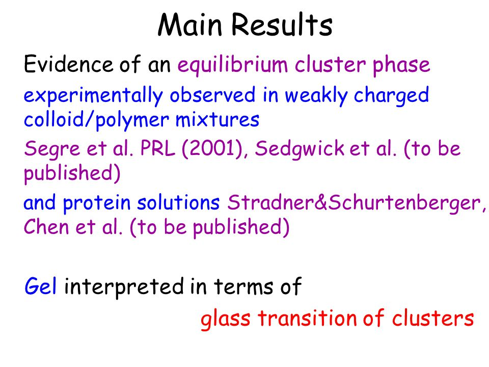 Main Results Evidence of an equilibrium cluster phase experimentally observed in weakly charged colloid/polymer mixtures Segre et al.