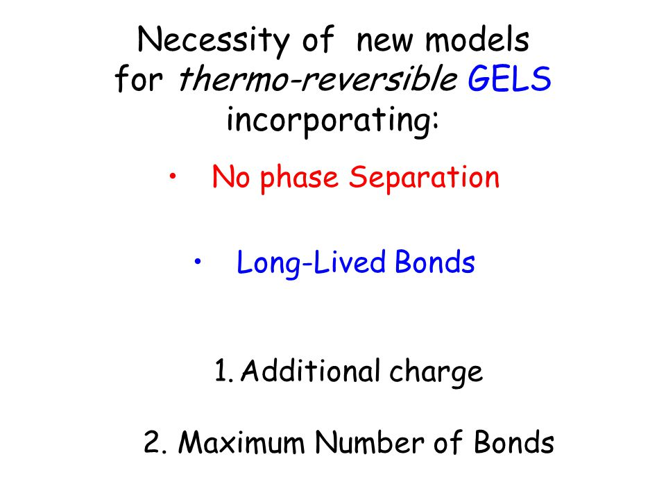 Necessity of new models for thermo-reversible GELS incorporating: No phase Separation Long-Lived Bonds 1.Additional charge 2.