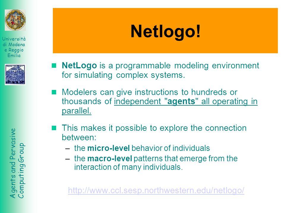 Agents and Pervasive Computing Group Università di Modena e Reggio Emilia Netlogo! NetLogo is a programmable modeling environment for simulating compl
