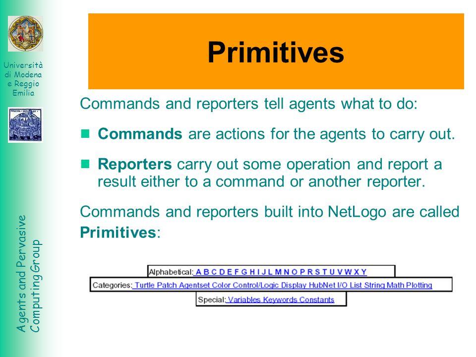 Agents and Pervasive Computing Group Università di Modena e Reggio Emilia Primitives Commands and reporters tell agents what to do: Commands are actio