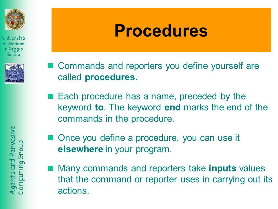 Agents and Pervasive Computing Group Università di Modena e Reggio Emilia Procedures Commands and reporters you define yourself are called procedures.
