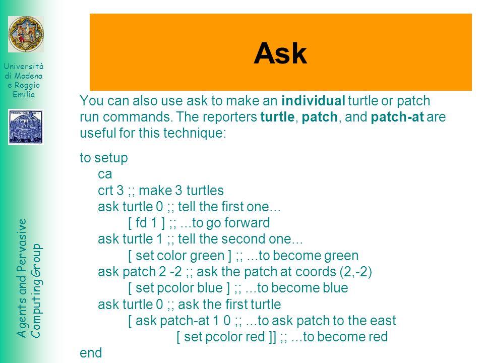 Agents and Pervasive Computing Group Università di Modena e Reggio Emilia Ask You can also use ask to make an individual turtle or patch run commands.