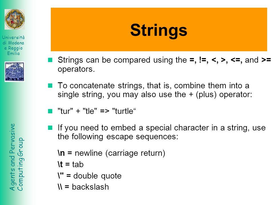 Agents and Pervasive Computing Group Università di Modena e Reggio Emilia Strings Strings can be compared using the =, !=,, = operators. To concatenat