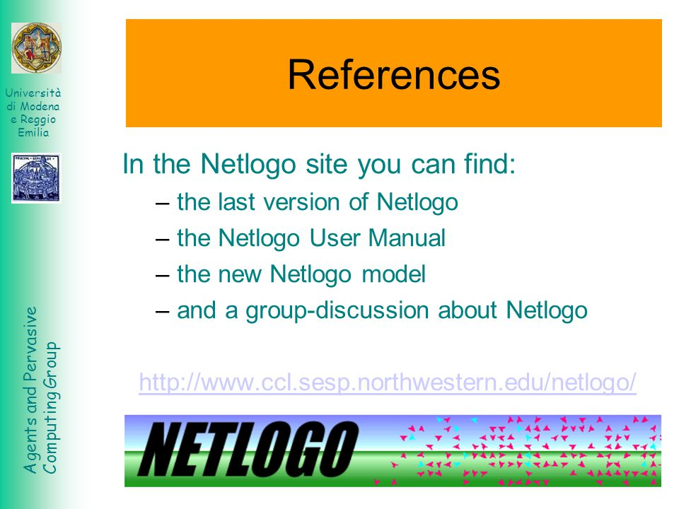 Agents and Pervasive Computing Group Università di Modena e Reggio Emilia References In the Netlogo site you can find: –the last version of Netlogo –t
