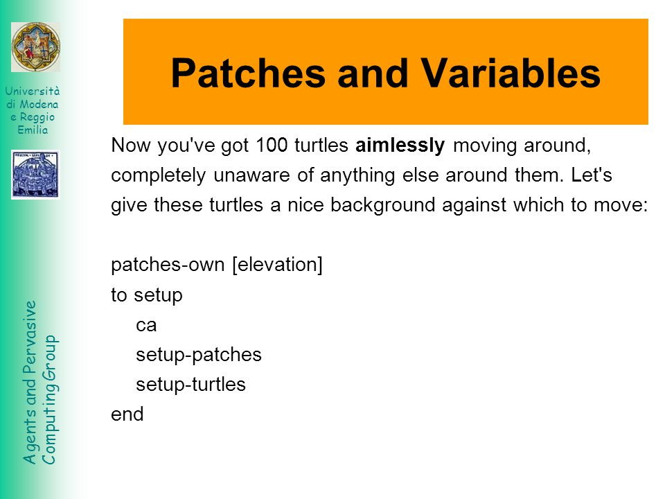 Agents and Pervasive Computing Group Università di Modena e Reggio Emilia Patches and Variables Now you ve got 100 turtles aimlessly moving around, completely unaware of anything else around them.