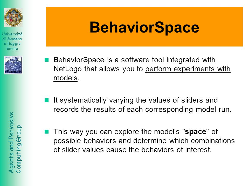 Agents and Pervasive Computing Group Università di Modena e Reggio Emilia BehaviorSpace BehaviorSpace is a software tool integrated with NetLogo that allows you to perform experiments with models.