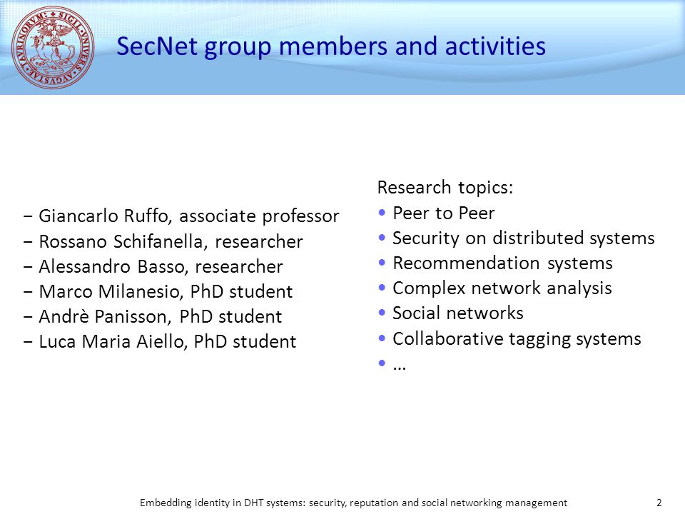 Embedding identity in DHT systems: security, reputation and social networking management 2 SecNet group members and activities − Giancarlo Ruffo, associate professor − Rossano Schifanella, researcher − Alessandro Basso, researcher − Marco Milanesio, PhD student − Andrè Panisson, PhD student − Luca Maria Aiello, PhD student Research topics: Peer to Peer Security on distributed systems Recommendation systems Complex network analysis Social networks Collaborative tagging systems …