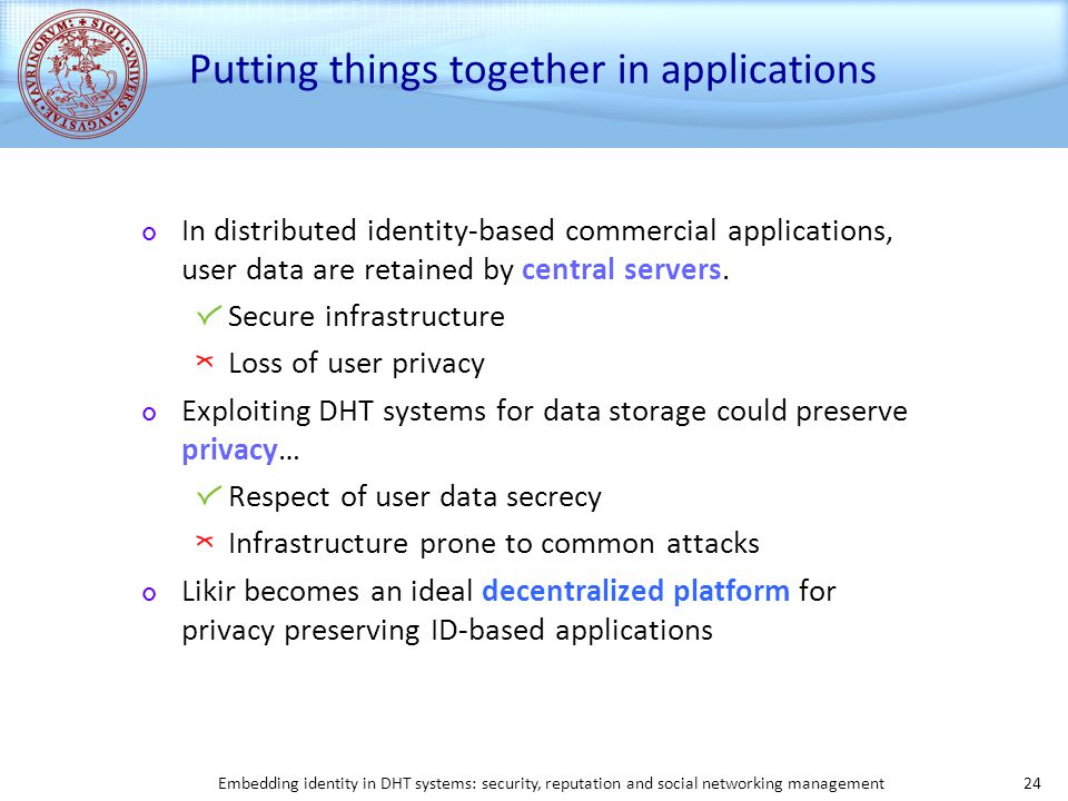 Embedding identity in DHT systems: security, reputation and social networking management 24 Putting things together in applications In distributed identity-based commercial applications, user data are retained by central servers.