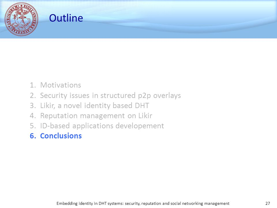 Embedding identity in DHT systems: security, reputation and social networking management 27 Outline 1.Motivations 2.Security issues in structured p2p overlays 3.Likir, a novel identity based DHT 4.Reputation management on Likir 5.ID-based applications developement 6.Conclusions