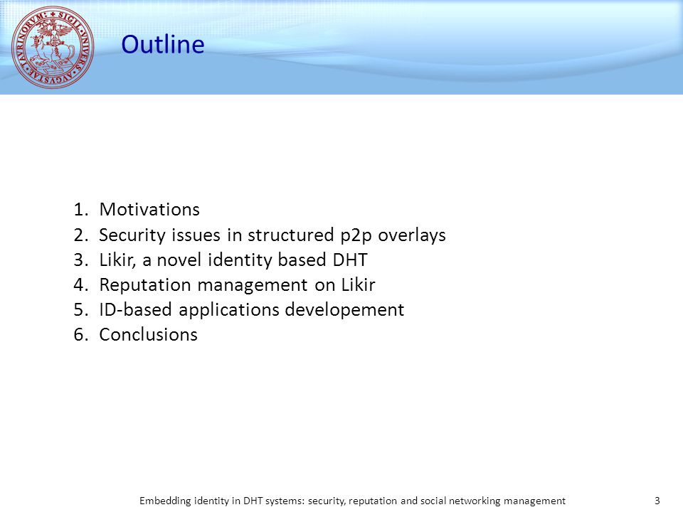 Embedding identity in DHT systems: security, reputation and social networking management 3 Outline 1.Motivations 2.Security issues in structured p2p overlays 3.Likir, a novel identity based DHT 4.Reputation management on Likir 5.ID-based applications developement 6.Conclusions