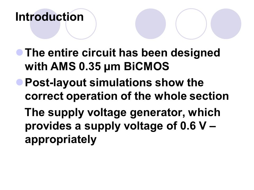 Introduction The entire circuit has been designed with AMS 0.35 μm BiCMOS Post-layout simulations show the correct operation of the whole section The supply voltage generator, which provides a supply voltage of 0.6 V – appropriately