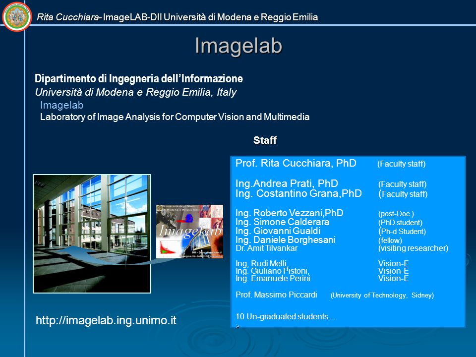 Rita Cucchiara- ImageLAB-DII Università di Modena e Reggio Emilia Imagelab Imagelab Laboratory of Image Analysis for Computer Vision and Multimedia Dipartimento di Ingegneria dell'Informazione Università di Modena e Reggio Emilia, Italy http://imagelab.ing.unimo.it Staff Prof.