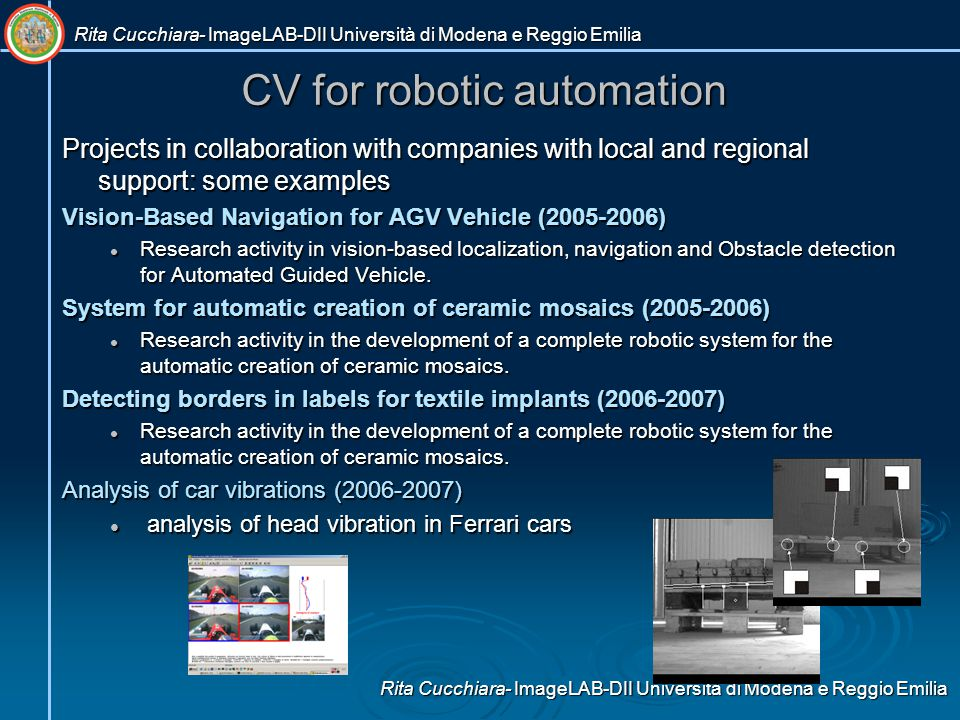 CV for robotic automation Projects in collaboration with companies with local and regional support: some examples Vision-Based Navigation for AGV Vehicle (2005-2006) Research activity in vision-based localization, navigation and Obstacle detection for Automated Guided Vehicle.