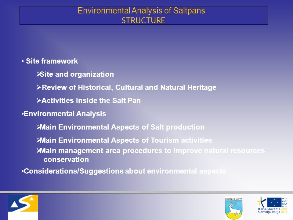 Environmental Analysis of Saltpans STRUCTURE Site framework  Site and organization  Review of Historical, Cultural and Natural Heritage  Activities inside the Salt Pan Environmental Analysis  Main Environmental Aspects of Salt production  Main Environmental Aspects of Tourism activities  Main management area procedures to improve natural resources conservation Considerations/Suggestions about environmental aspects