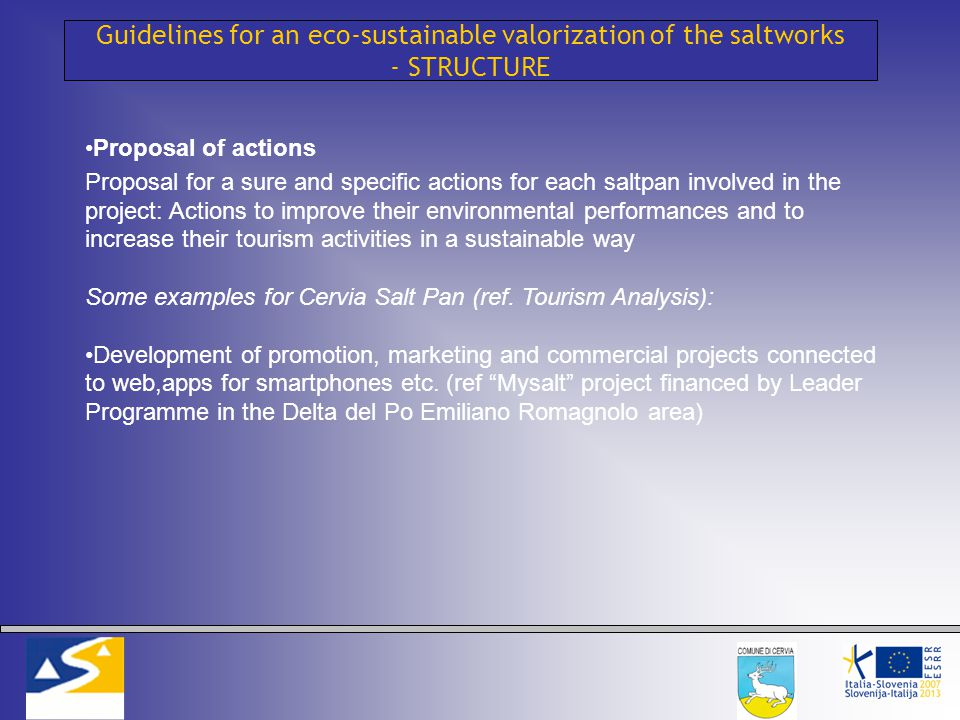Guidelines for an eco-sustainable valorization of the saltworks - STRUCTURE Proposal of actions Proposal for a sure and specific actions for each saltpan involved in the project: Actions to improve their environmental performances and to increase their tourism activities in a sustainable way Some examples for Cervia Salt Pan (ref.