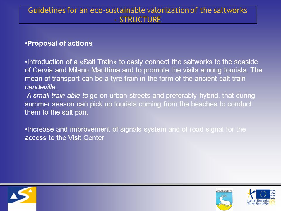 Guidelines for an eco-sustainable valorization of the saltworks - STRUCTURE Proposal of actions Introduction of a «Salt Train» to easly connect the saltworks to the seaside of Cervia and Milano Marittima and to promote the visits among tourists.