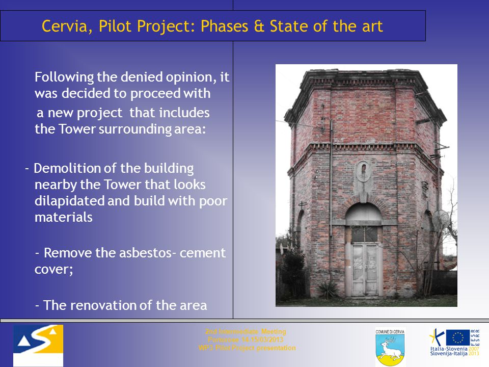 Cervia, Pilot Project: Phases & State of the art Following the denied opinion, it was decided to proceed with a new project that includes the Tower surrounding area: - Demolition of the building nearby the Tower that looks dilapidated and build with poor materials - Remove the asbestos- cement cover; - The renovation of the area 2nd Intermediate Meeting Portorose 14-15/03/2013 WP3 Pilot Project presentation
