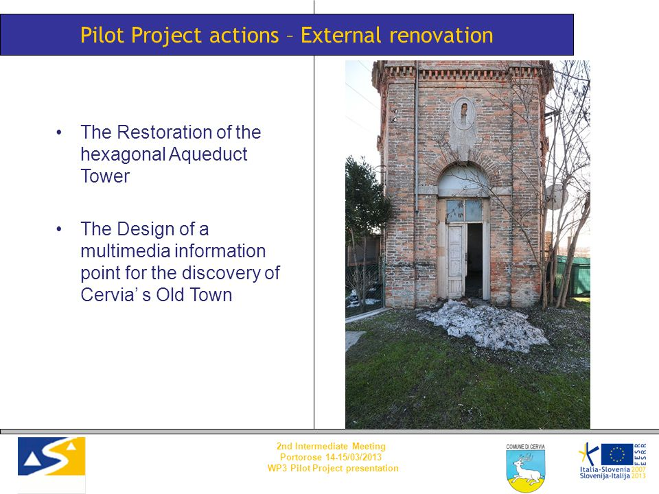 Pilot Project actions – External renovation The Restoration of the hexagonal Aqueduct Tower The Design of a multimedia information point for the discovery of Cervia' s Old Town 2nd Intermediate Meeting Portorose 14-15/03/2013 WP3 Pilot Project presentation