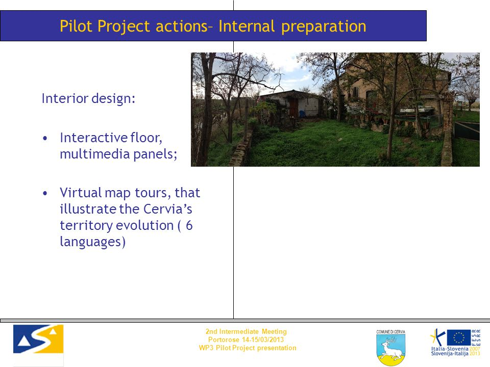 Pilot Project actions– Internal preparation Interior design: Interactive floor, multimedia panels; Virtual map tours, that illustrate the Cervia's territory evolution ( 6 languages) 2nd Intermediate Meeting Portorose 14-15/03/2013 WP3 Pilot Project presentation