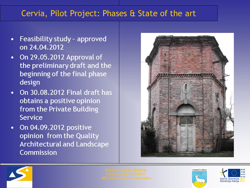 Cervia, Pilot Project: Phases & State of the art Feasibility study – approved on 24.04.2012 On 29.05.2012 Approval of the preliminary draft and the beginning of the final phase design On 30.08.2012 Final draft has obtains a positive opinion from the Private Building Service On 04.09.2012 positive opinion from the Quality Architectural and Landscape Commission 2nd Intermediate Meeting Portorose 14-15/03/2013 WP3 Pilot Project presentation