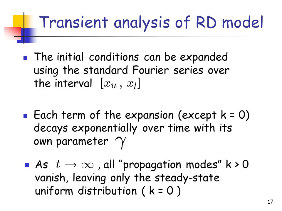 17 Transient analysis of RD model The initial conditions can be expanded using the standard Fourier series over the interval Each term of the expansion (except k = 0) decays exponentially over time with its own parameter As, all propagation modes k > 0 vanish, leaving only the steady-state uniform distribution ( k = 0 )