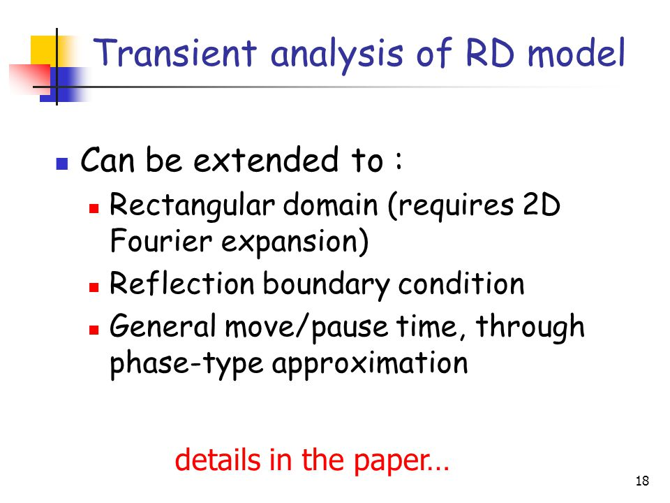 18 Transient analysis of RD model Can be extended to : Rectangular domain (requires 2D Fourier expansion) Reflection boundary condition General move/pause time, through phase-type approximation details in the paper…
