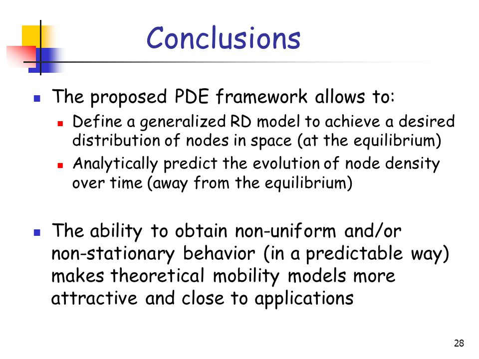 28 Conclusions The proposed PDE framework allows to: Define a generalized RD model to achieve a desired distribution of nodes in space (at the equilibrium) Analytically predict the evolution of node density over time (away from the equilibrium) The ability to obtain non-uniform and/or non-stationary behavior (in a predictable way) makes theoretical mobility models more attractive and close to applications