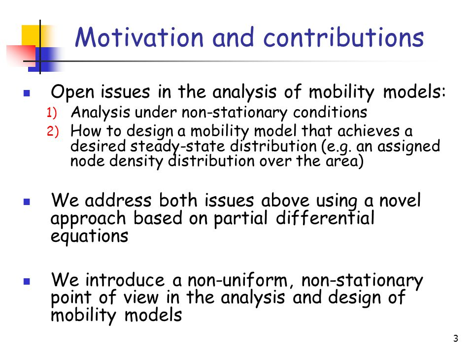 3 Motivation and contributions Open issues in the analysis of mobility models: 1) Analysis under non-stationary conditions 2) How to design a mobility model that achieves a desired steady-state distribution (e.g.