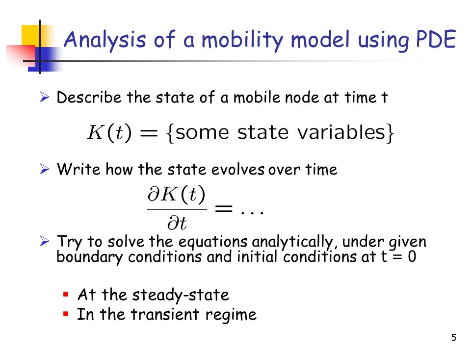 5 Analysis of a mobility model using PDE  Describe the state of a mobile node at time t  Write how the state evolves over time  Try to solve the equations analytically, under given boundary conditions and initial conditions at t = 0  At the steady-state  In the transient regime