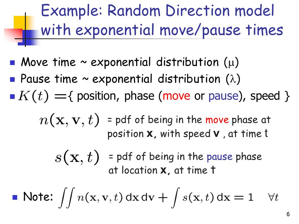 6 = pdf of being in the move phase at position x, with speed v, at time t = pdf of being in the pause phase at location x, at time t Example: Random Direction model with exponential move/pause times Move time ~ exponential distribution (  ) Pause time ~ exponential distribution ( ) { position, phase (move or pause), speed } Note :