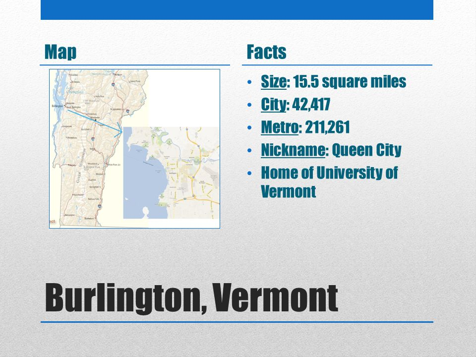 Burlington, Vermont MapFacts Size: 15.5 square miles City: 42,417 Metro: 211,261 Nickname: Queen City Home of University of Vermont