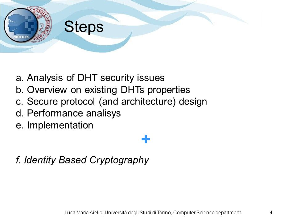 Luca Maria Aiello, Università degli Studi di Torino, Computer Science department 4 Steps a.Analysis of DHT security issues b.Overview on existing DHTs properties c.Secure protocol (and architecture) design d.Performance analisys e.Implementation + f.