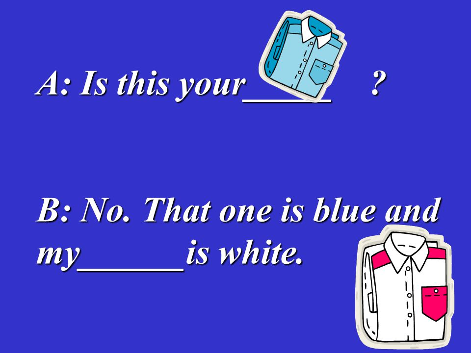 A: Is this your_____ B: No. That one is blue and my______is white.