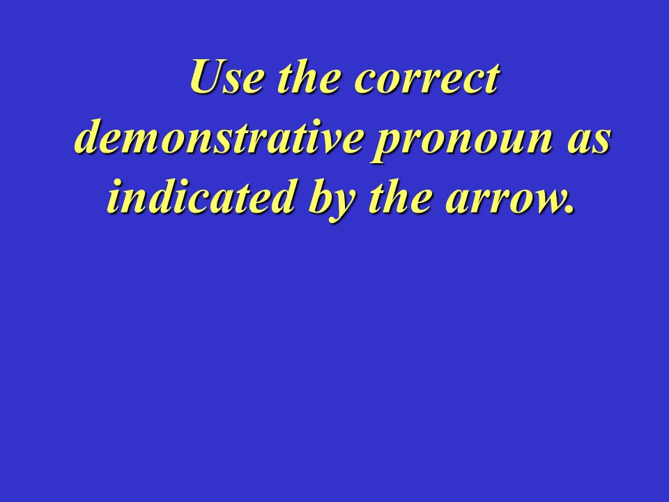 Use the correct demonstrative pronoun as indicated by the arrow.