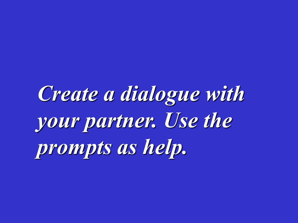 Create a dialogue with your partner. Use the prompts as help.