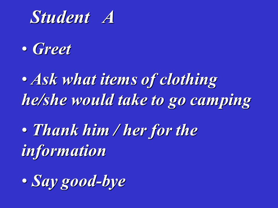 Student A Student A Greet Greet Ask what items of clothing he/she would take to go camping Ask what items of clothing he/she would take to go camping Thank him / her for the information Thank him / her for the information Say good-bye Say good-bye
