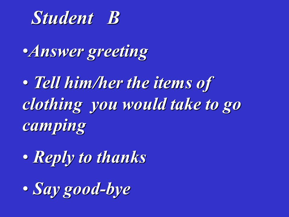 Student B Student B Answer greetingAnswer greeting Tell him/her the items of clothing you would take to go camping Tell him/her the items of clothing you would take to go camping Reply to thanks Reply to thanks Say good-bye Say good-bye