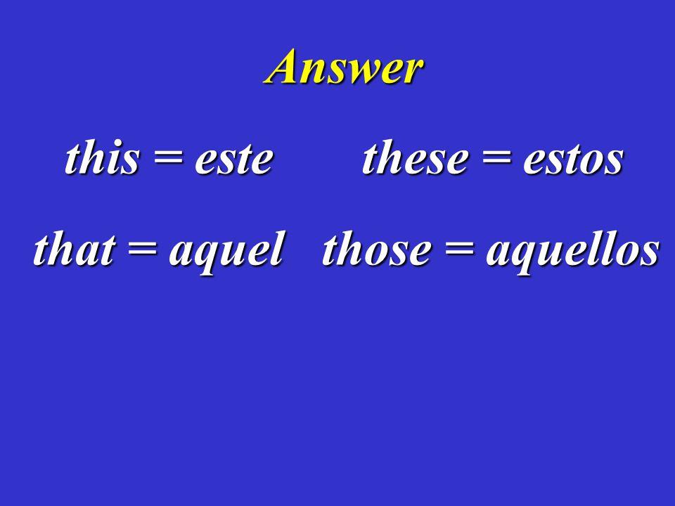 Answer this = este these = estos that = aquel those = aquellos that = aquel those = aquellos