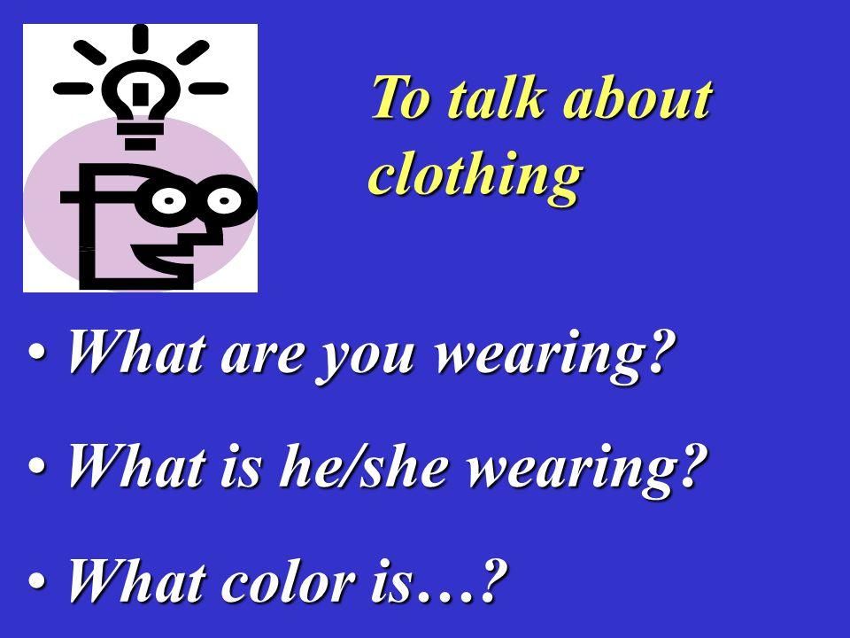 To talk about clothing What are you wearing. What are you wearing.