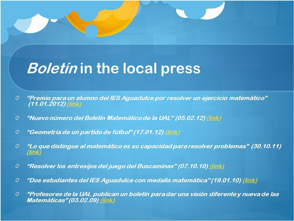 Boletín in the local press Premio para un alumno del IES Aguadulce por resolver un ejercicio matemático (11.01.2012) (link)(link) Nuevo número del Boletín Matemático de la UAL (05.02.12) (link)(link) Geometría de un partido de fútbol (17.01.12) (link)(link) Lo que distingue al matemático es su capacidad para resolver problemas (30.10.11) (link) (link) Resolver los entresijos del juego del Buscaminas (07.10.10) (link)(link) Dos estudiantes del IES Aguadulce con medalla matemática (19.01.10) (link)(link) Profesores de la UAL publican un boletín para dar una visión diferente y nueva de las Matemáticas (03.02.09) (link)(link)