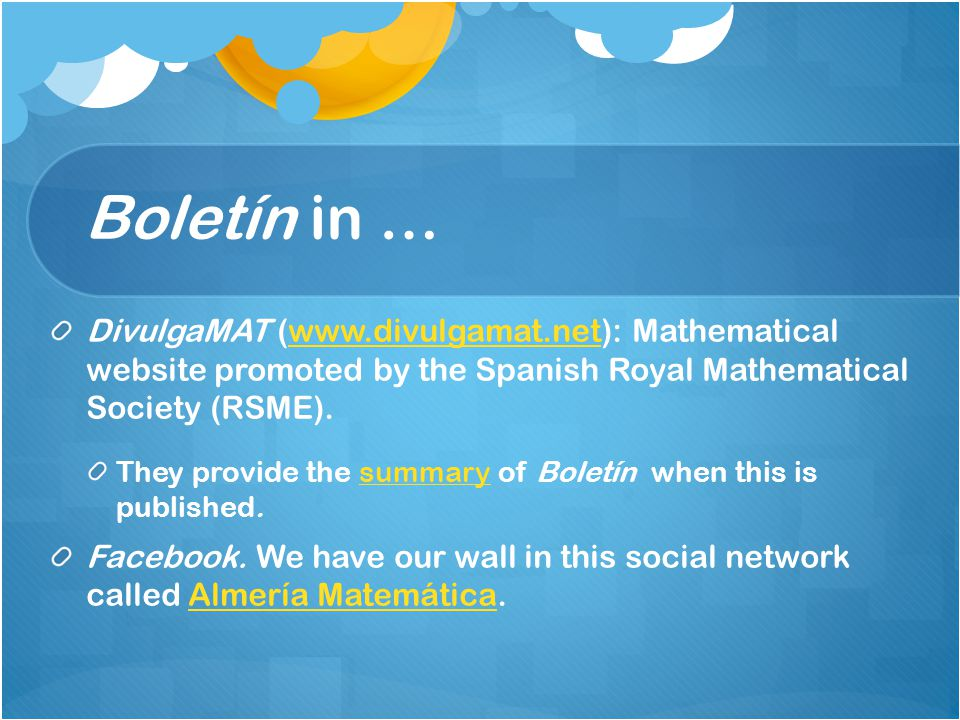 Boletín in … DivulgaMAT (www.divulgamat.net): Mathematical website promoted by the Spanish Royal Mathematical Society (RSME).www.divulgamat.net They provide the summary of Boletín when this is published.summary Facebook.