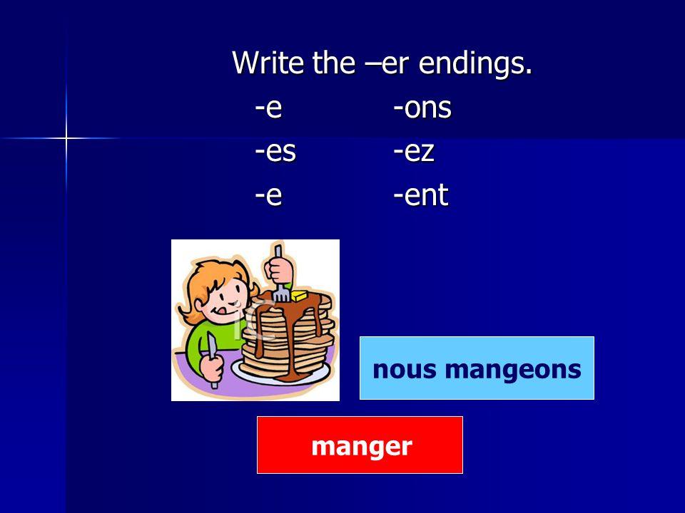 Write the –er endings. Write the –er endings. -e -ons -e -ons -es -ez -es -ez -e -ent -e -ent manger nous mangeons