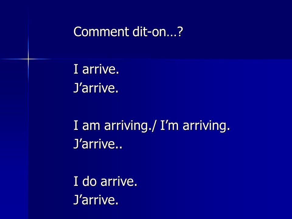 Comment dit-on…? I arrive. J'arrive. I am arriving./ I'm arriving. J'arrive.. I do arrive. J'arrive.