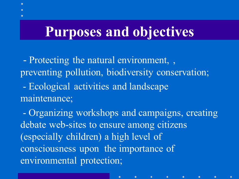 Purposes and objectives - Protecting the natural environment,, preventing pollution, biodiversity conservation; - Ecological activities and landscape maintenance; - Organizing workshops and campaigns, creating debate web-sites to ensure among citizens (especially children) a high level of consciousness upon the importance of environmental protection;