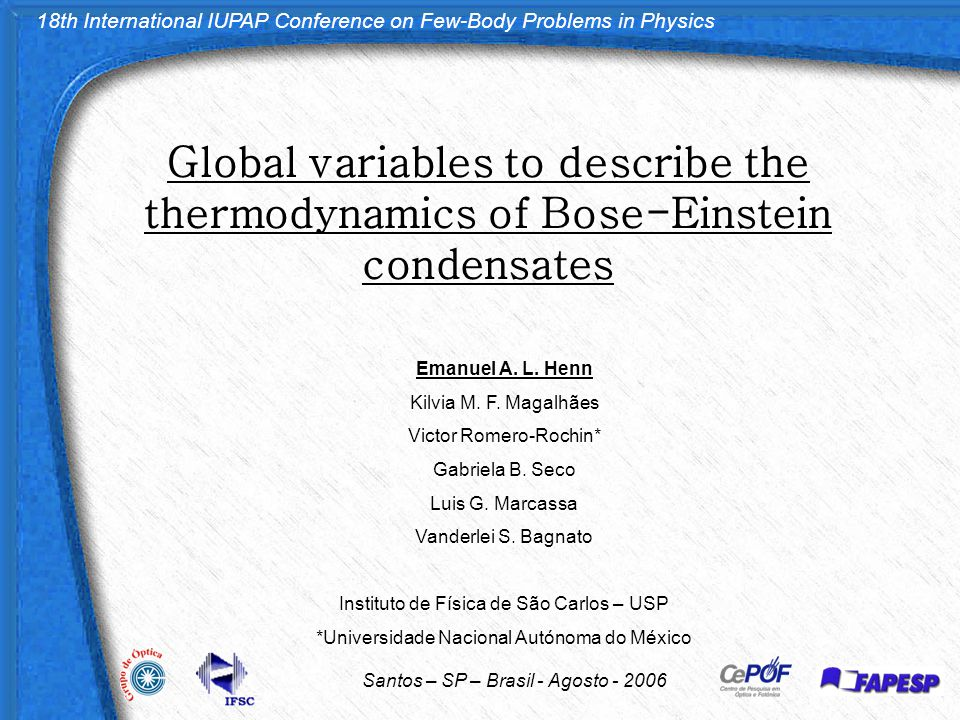 18th International IUPAP Conference on Few-Body Problems in Physics Santos – SP – Brasil - Agosto - 2006 Global variables to describe the thermodynamics of Bose-Einstein condensates Emanuel A.