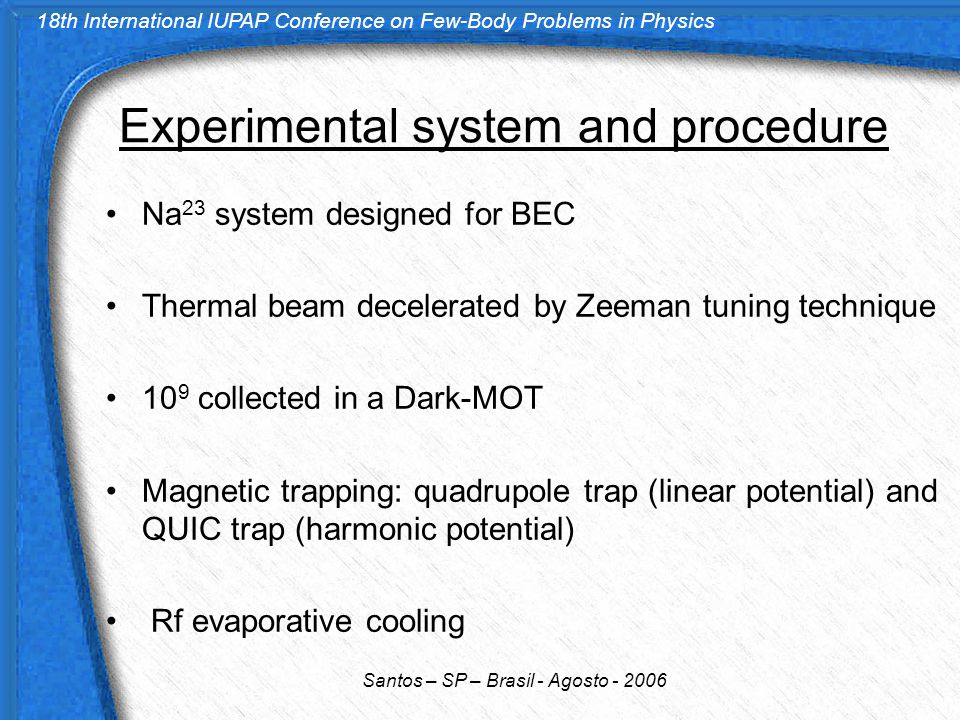18th International IUPAP Conference on Few-Body Problems in Physics Santos – SP – Brasil - Agosto - 2006 Experimental system and procedure Na 23 system designed for BEC Thermal beam decelerated by Zeeman tuning technique 10 9 collected in a Dark-MOT Magnetic trapping: quadrupole trap (linear potential) and QUIC trap (harmonic potential) Rf evaporative cooling