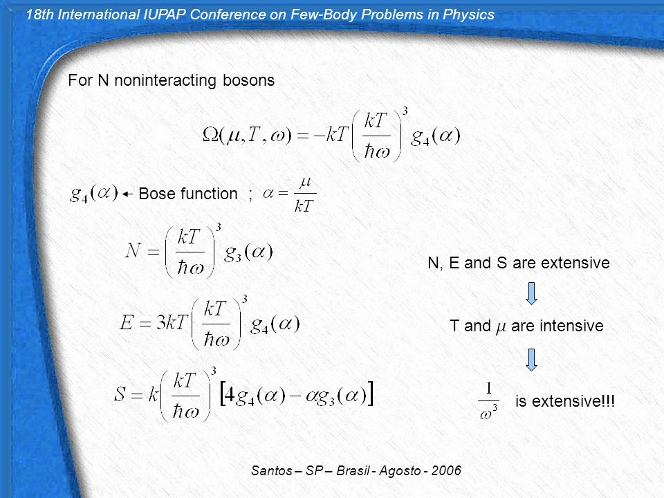 18th International IUPAP Conference on Few-Body Problems in Physics Santos – SP – Brasil - Agosto - 2006 For N noninteracting bosons Bose function ; N, E and S are extensive T and  are intensive is extensive!!!