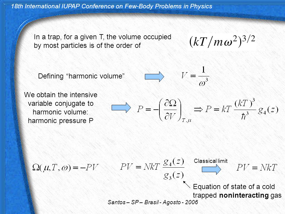 18th International IUPAP Conference on Few-Body Problems in Physics Santos – SP – Brasil - Agosto - 2006 In a trap, for a given T, the volume occupied by most particles is of the order of Defining harmonic volume We obtain the intensive variable conjugate to harmonic volume: harmonic pressure P Classical limit Equation of state of a cold trapped noninteracting gas